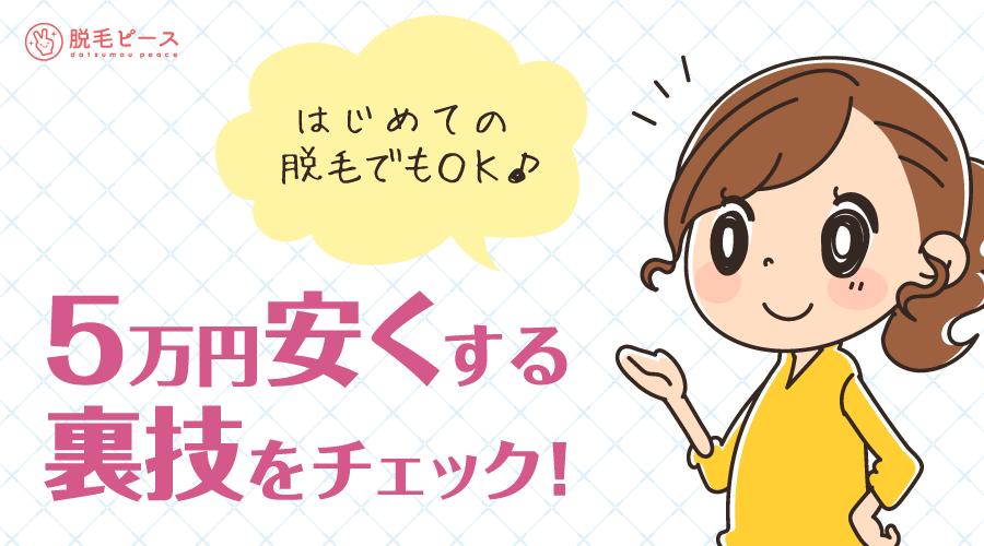 はじめての脱毛でもOK5万円安くする裏技をチェック!