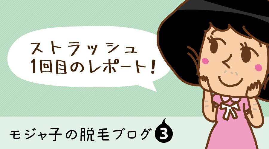 ストラッシュの全身脱毛1回目→まさかの肌トラブル?!【モジャ子の脱毛ブログ3】
